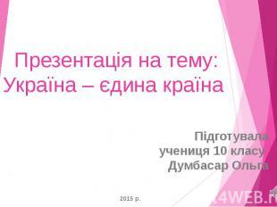Презентація на тему: Україна – єдина країна Підготувала учениця 10 класу Думбаса