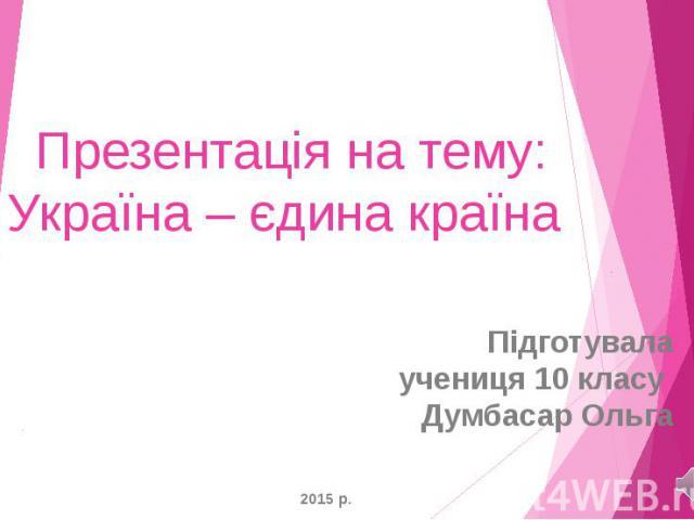 Презентація на тему: Україна – єдина країна Підготувала учениця 10 класу Думбасар Ольга 2015 р.