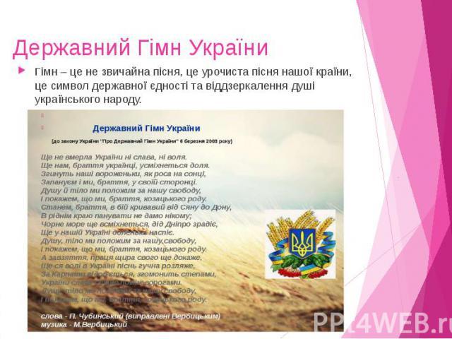Державний Гімн України Гімн – це не звичайна пісня, це урочиста пісня нашої країни, це символ державної єдності та віддзеркалення душі українського народу.