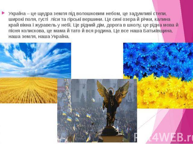 Україна – це щедра земля під волошковим небом, це задумливі степи, широкі поля, густі ліси та гірські вершини. Це сині озера й річки, калина край вікна і журавель у небі. Це рідний дім, дорога в школу, це рідна мова й пісня колискова, це мама й тато…