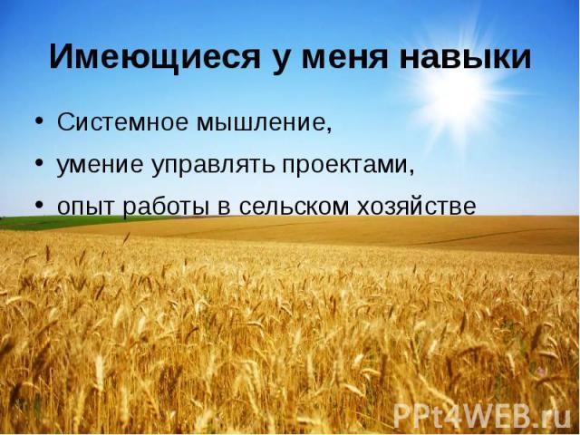 Имеющиеся у меня навыки Системное мышление, умение управлять проектами, опыт работы в сельском хозяйстве