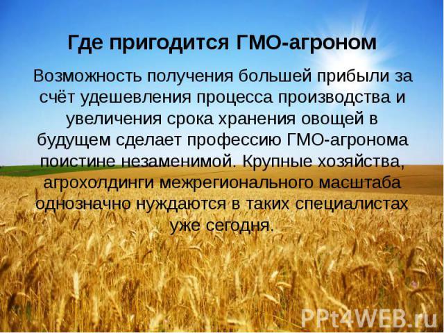 Где пригодится ГМО-агроном Возможность получения большей прибыли за счёт удешевления процесса производства и увеличения срока хранения овощей в будущем сделает профессию ГМО-агронома поистине незаменимой. Крупные хозяйства, агрохолдинги межрегиональ…