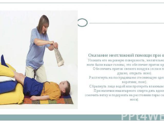 Оказание неотложной помощи при обмороке Уложить его на ровную поверхность, желательно так, чтобы ноги были выше головы, это обеспечит приток крови к мозгу. Обеспечить приток свежего воздуха (если в помещении душно, открыть окно). Расстегнуть на пост…