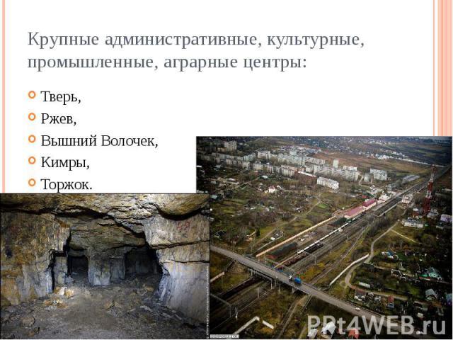 Крупные административные, культурные, промышленные, аграрные центры: Тверь, Ржев, Вышний Волочек, Кимры, Торжок.