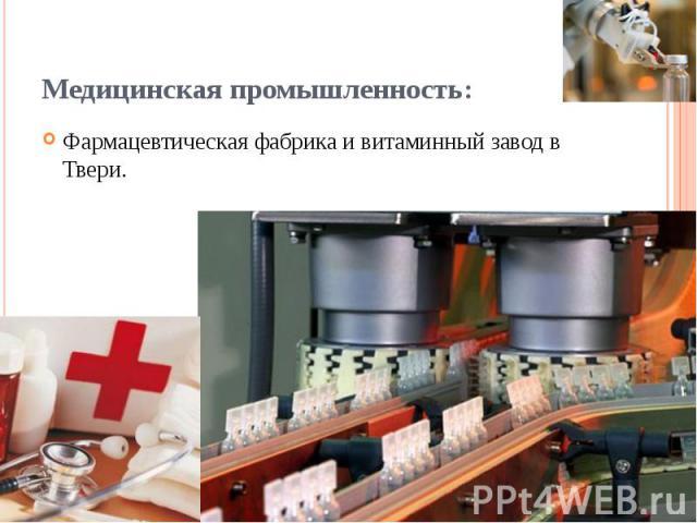 Медицинская промышленность: Фармацевтическая фабрика и витаминный завод в Твери.