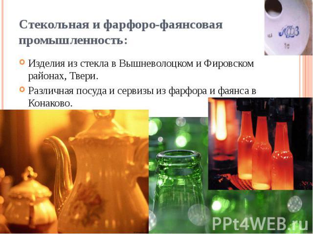 Стекольная и фарфоро-фаянсовая промышленность: Изделия из стекла в Вышневолоцком и Фировском районах, Твери. Различная посуда и сервизы из фарфора и фаянса в Конаково.