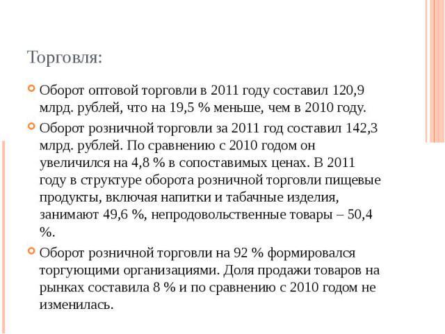 Торговля: Оборот оптовой торговли в 2011 году составил 120,9 млрд. рублей, что на 19,5 % меньше, чем в 2010 году. Оборот розничной торговли за 2011 год составил 142,3 млрд. рублей. По сравнению с 2010 годом он увеличился на 4,8 % в сопоставимых цена…