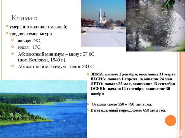 Климат: умеренно континентальный; средняя температура: января -9С, июля +17С. Абсолютный минимум – минус 57 0С (пос. Котлован, 1940 г.). Абсолютный максимум – плюс 38 0С.