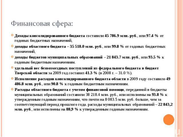 Финансовая сфера: Доходы консолидированного бюджета составили 45 786.9 млн. руб., или 97.4 % от годовых бюджетных назначений, доходы областного бюджета – 35 518.0 млн. руб., или 99.8 % от годовых бюджетных назначений, доходы бюджетов муниципальных о…
