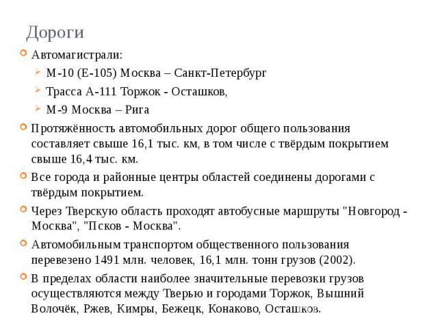 Дороги Автомагистрали: М-10 (Е-105) Москва – Санкт-Петербург Трасса А-111 Торжок - Осташков, М-9 Москва – Рига Протяжённость автомобильных дорог общего пользования составляет свыше 16,1 тыс. км, в том числе с твёрдым покрытием свыше 16,4 тыс. км. Вс…