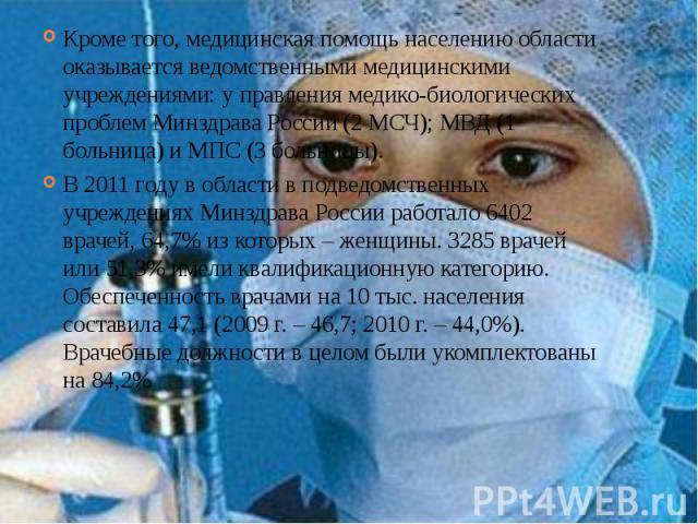 Кроме того, медицинская помощь населению области оказывается ведомственными медицинскими учреждениями: у правления медико-биологических проблем Минздрава России (2 МСЧ); МВД (1 больница) и МПС (3 больницы). Кроме того, медицинская помощь населению о…
