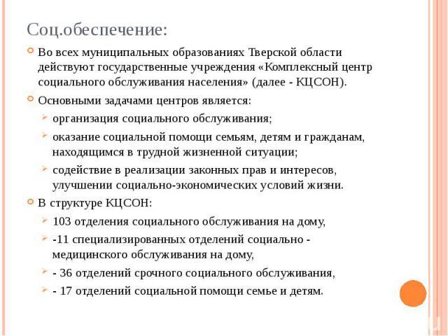 Соц.обеспечение: Во всех муниципальных образованиях Тверской области действуют государственные учреждения «Комплексный центр социального обслуживания населения» (далее - КЦСОН). Основными задачами центров является: организация социального обслуживан…