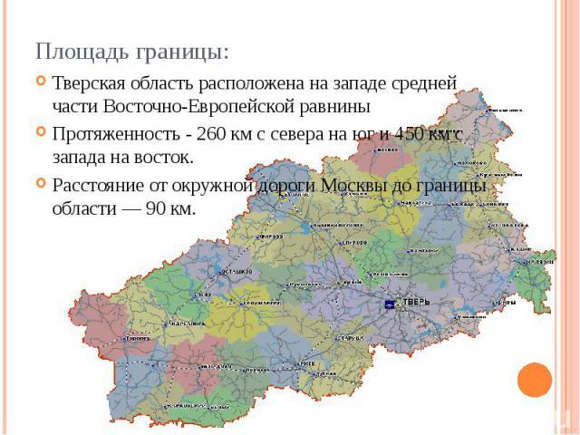 Площадь границы: Тверская область расположена на западе средней части Восточно-Европейской равнины Протяженность - 260 км с севера на юг и 450 км с запада на восток. Расстояние от окружной дороги Москвы до границы области — 90 км.