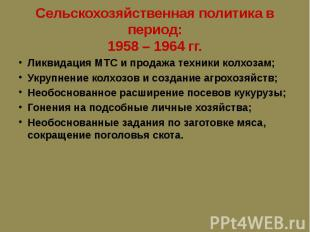 Сельскохозяйственная политика в период: 1958 – 1964 гг. Ликвидация МТС и продажа