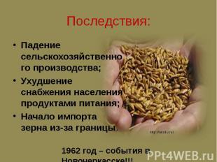 Последствия: Падение сельскохозяйственного производства; Ухудшение снабжения нас