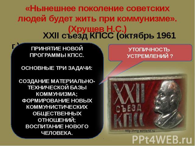 «Нынешнее поколение советских людей будет жить при коммунизме». (Хрущев Н.С.) XXII съезд КПСС (октябрь 1961 г.)