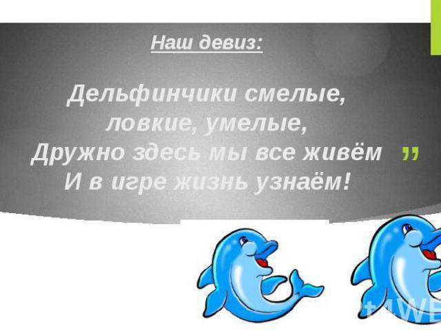 Наш девиз: Дельфинчики смелые, ловкие, умелые, Дружно здесь мывсеживём И вигре жизнь узнаём!