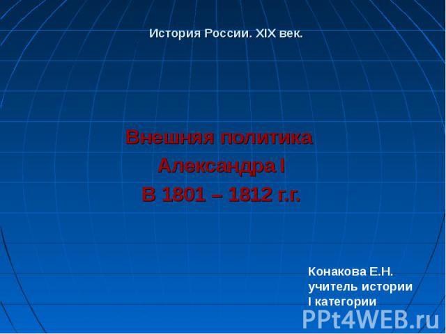 История России. XIX век. Внешняя политика Александра I В 1801 – 1812 г.г.