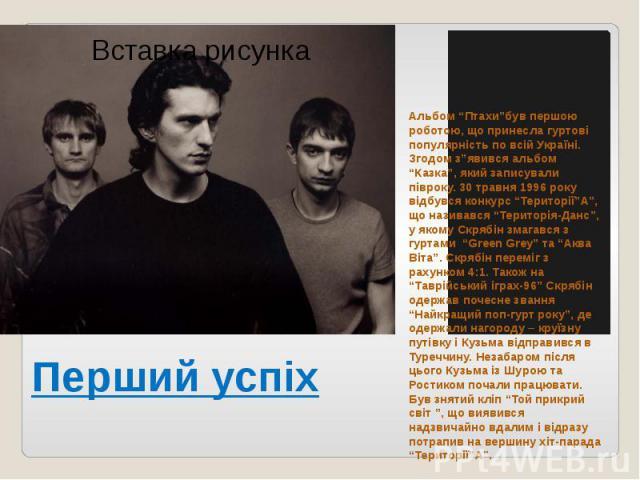 """Перший успіх Альбом """"Птахи""""був першою роботою, що принесла гуртові популярність по всій Україні. Згодом з""""явився альбом """"Казка"""", який записували півроку. 30 травня 1996 року відбувся конкурс """"Території""""А"""", що називався """"Територія-Данс"""", у якому Скря…"""