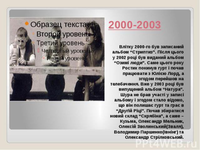 """2000-2003 Влітку 2000-го був записаний альбом """"Стриптиз"""". Після цього у 2002 році був виданий альбом """"Озимі люди"""". Саме цього року Ростик покинув гурт і почав працювати з Юлією Лорд, а згодом перейшов на телебачення. Вже у 2003 році був випущений ал…"""