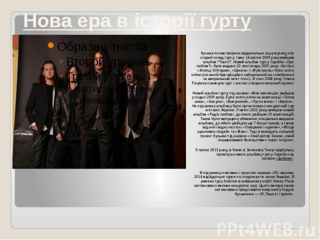 """Нова ера в історії гурту Кузьма почав творити кардинально іншу музику, ніж старий склад гурту. І вже 14 квітня 2005 року вийшов альбом """"Танго"""". Новий альбом гурту Скрябін «Про любов?» було видано 22 листопада 2007 року. На пісні «Хлопці Олігархи», «…"""