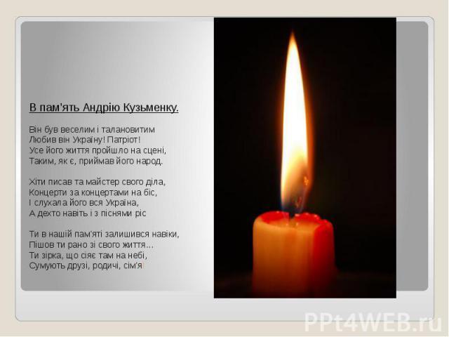 В пам'ять Андрію Кузьменку. Він був веселим і талановитим Любив він Україну! Патріот! Усе його життя пройшло на сцені, Таким, як є, приймав його народ. Хіти писав та майстер свого діла, Концерти за концертами на біс, І слухала його вся Україна, А де…