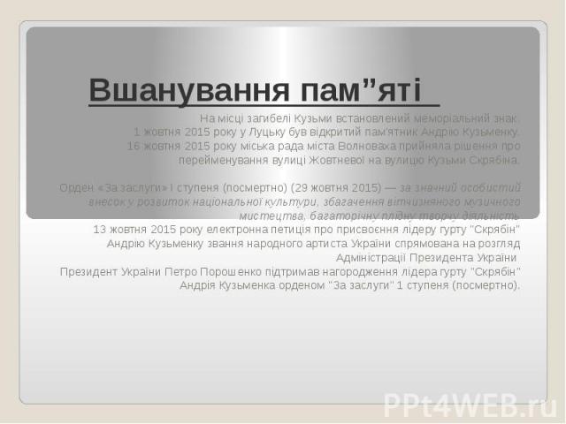 """Вшанування пам""""яті На місці загибелі Кузьми встановлений меморіальний знак. 1 жовтня 2015 року уЛуцькубув відкритий пам'ятник Андрію Кузьменку. 16 жовтня 2015 року міська рада містаВолновахаприйняла рішення про перейменування…"""