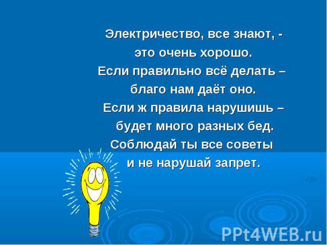 Электричество, все знают, - Электричество, все знают, - это очень хорошо. Если правильно всё делать – благо нам даёт оно. Если ж правила нарушишь – будет много разных бед. Соблюдай ты все советы и не нарушай запрет.