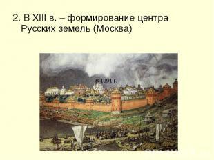 2. В XIII в. – формирование центра Русских земель (Москва) 2. В XIII в. – формир