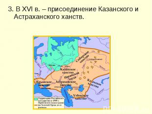 3. В XVI в. – присоединение Казанского и Астраханского ханств. 3. В XVI в. – при