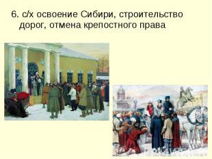 6. с/х освоение Сибири, строительство дорог, отмена крепостного права 6. с/х осв