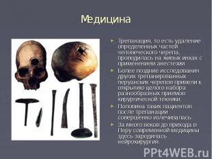 Медицина Трепанация, то есть удаление определенных частей человеческого черепа,