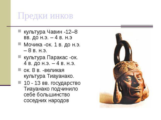 Предки инков культура Чавин -12–8 вв. до н.э. – 4 в. н.э Мочика -ок. 1 в. до н.э. – 8 в. н.э. культура Паракас -ок. 4 в. до н.э. – 4 в. н.э. ок. 8 в. -великая культура Тиауанако. 10 - 13 вв. государство Тиауанако подчинило себе большинство соседних …