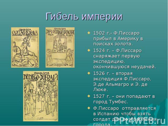 Гибель империи 1502 г.- Ф.Писсаро прибыл в Америку в поисках золота. 1524 г. – Ф.Писсаро снаряжает первую экспедицию, окончившуюся неудачей. 1526 г. – вторая экспедиция Ф.Писсаро, Э.де Альмагро и Э. де Люке. 1527 г. – они попадают в город Тумбес. Ф.…