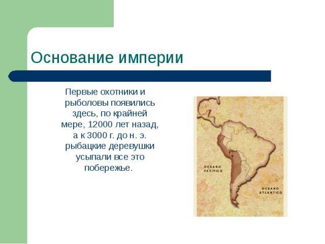 Основание империи Первые охотники и рыболовы появились здесь, по крайней мере, 12000 лет назад, а к 3000 г. до н. э. рыбацкие деревушки усыпали все это побережье.