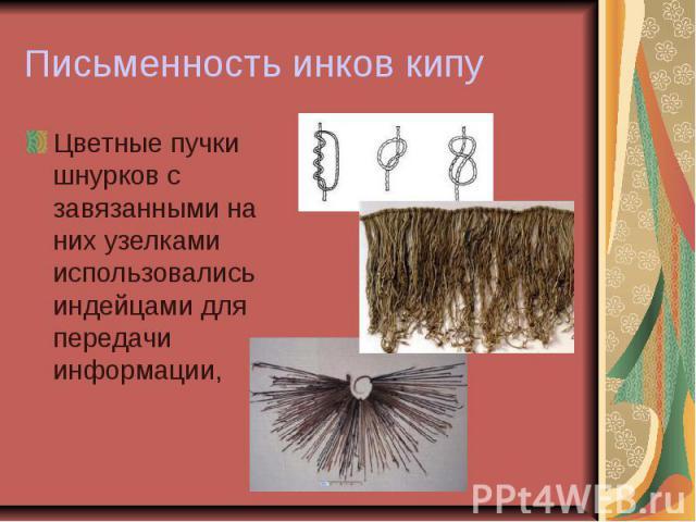 Письменность инков кипу Цветные пучки шнурков с завязанными на них узелками использовались индейцами для передачи информации,