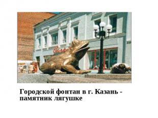 Городской фонтан в г. Казань - памятник лягушке Городской фонтан в г. Казань - п