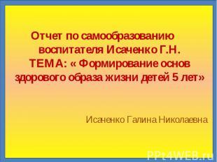 Отчет по самообразованию воспитателя Исаченко Г.Н. ТЕМА: « Формирование основ зд