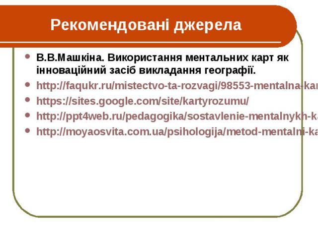 Рекомендовані джерела В.В.Машкіна. Використання ментальних карт як інноваційний засіб викладання географії. http://faqukr.ru/mistectvo-ta-rozvagi/98553-mentalna-karta-jak-sposib-vizualizacii-mislennja.html https://sites.google.com/site/kartyrozumu/ …