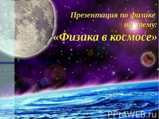Презентация по физике на тему: «Физика в космосе»