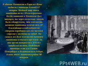 В здании Пантеона в Париже Фуко подвесил маятник длиной 67 метров. Медный шар эт