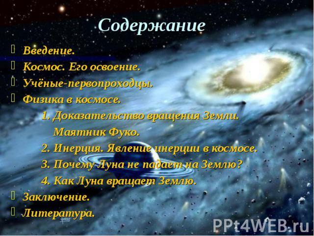 Содержание Введение. Космос. Его освоение. Учёные-первопроходцы. Физика в космосе. 1. Доказательство вращения Земли. Маятник Фуко. 2. Инерция. Явление инерции в космосе. 3. Почему Луна не падает на Землю? 4. Как Луна вращает Землю. Заключение. Литература.