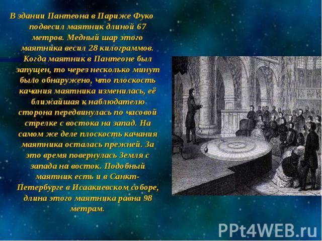 В здании Пантеона в Париже Фуко подвесил маятник длиной 67 метров. Медный шар этого маятника весил 28 килограммов. Когда маятник в Пантеоне был запущен, то через несколько минут было обнаружено, что плоскость качания маятника изменилась, её ближайша…
