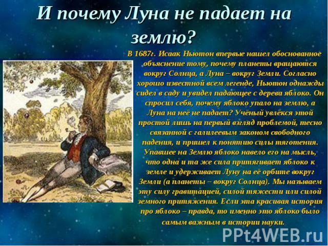 И почему Луна не падает на землю? В 1687г. Исаак Ньютон впервые нашел обоснованное объяснение тому, почему планеты вращаются вокруг Солнца, а Луна – вокруг Земли. Согласно хорошо известной всем легенде, Ньютон однажды сидел в саду и увидел падающее …
