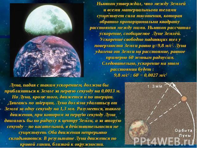 Ньютон утверждал, что между Землей и всеми материальными телами существует сила тяготения, которая обратно пропорциональна квадрату расстояния между ними. Ньютон рассчитал ускорение, сообщаемое Луне Землёй. Ускорение свободно падающих тел у поверхно…