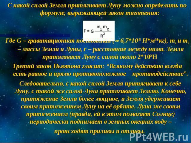 С какой силой Земля притягивает Луну можно определить по формуле, выражающей закон тяготения: Где G – гравитационная постоянная ( 6,7*10-11 Н*м2*кг), m1 и m2 – массы Земли и Луны, r – расстояние между ними. Земля притягивает Луну с силой около 2*102…