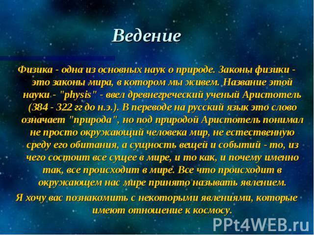 """Ведение Физика - одна из основных наук о природе. Законы физики - это законы мира, в котором мы живем. Название этой науки - """"physis"""" - ввел древнегреческий ученый Аристотель (384 - 322 гг до н.э.). В переводе на русский язык это слово озн…"""