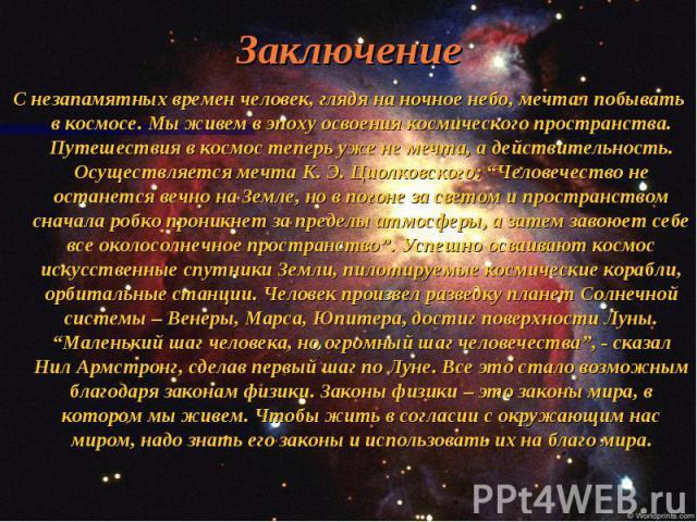 """Заключение С незапамятных времен человек, глядя на ночное небо, мечтал побывать в космосе. Мы живем в эпоху освоения космического пространства. Путешествия в космос теперь уже не мечта, а действительность. Осуществляется мечта К. Э. Циолковского: """"Ч…"""