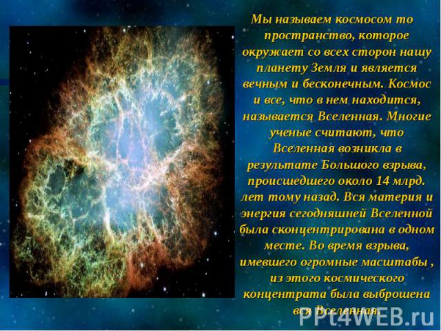 Мы называем космосом то пространство, которое окружает со всех сторон нашу планету Земля и является вечным и бесконечным. Космос и все, что в нем находится, называется Вселенная. Многие ученые считают, что Вселенная возникла в результате Большого вз…
