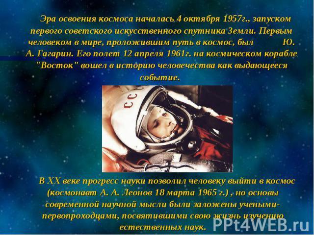 """Эра освоения космоса началась 4 октября 1957г., запуском первого советского искусственного спутника Земли. Первым человеком в мире, проложившим путь в космос, был Ю. А. Гагарин. Его полет 12 апреля 1961г. на космическом корабле """"Восток"""" во…"""